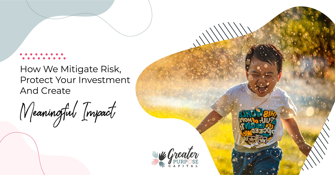 How We Mitigate Risk, Protect Your Investment, And Create Meaningful Impact