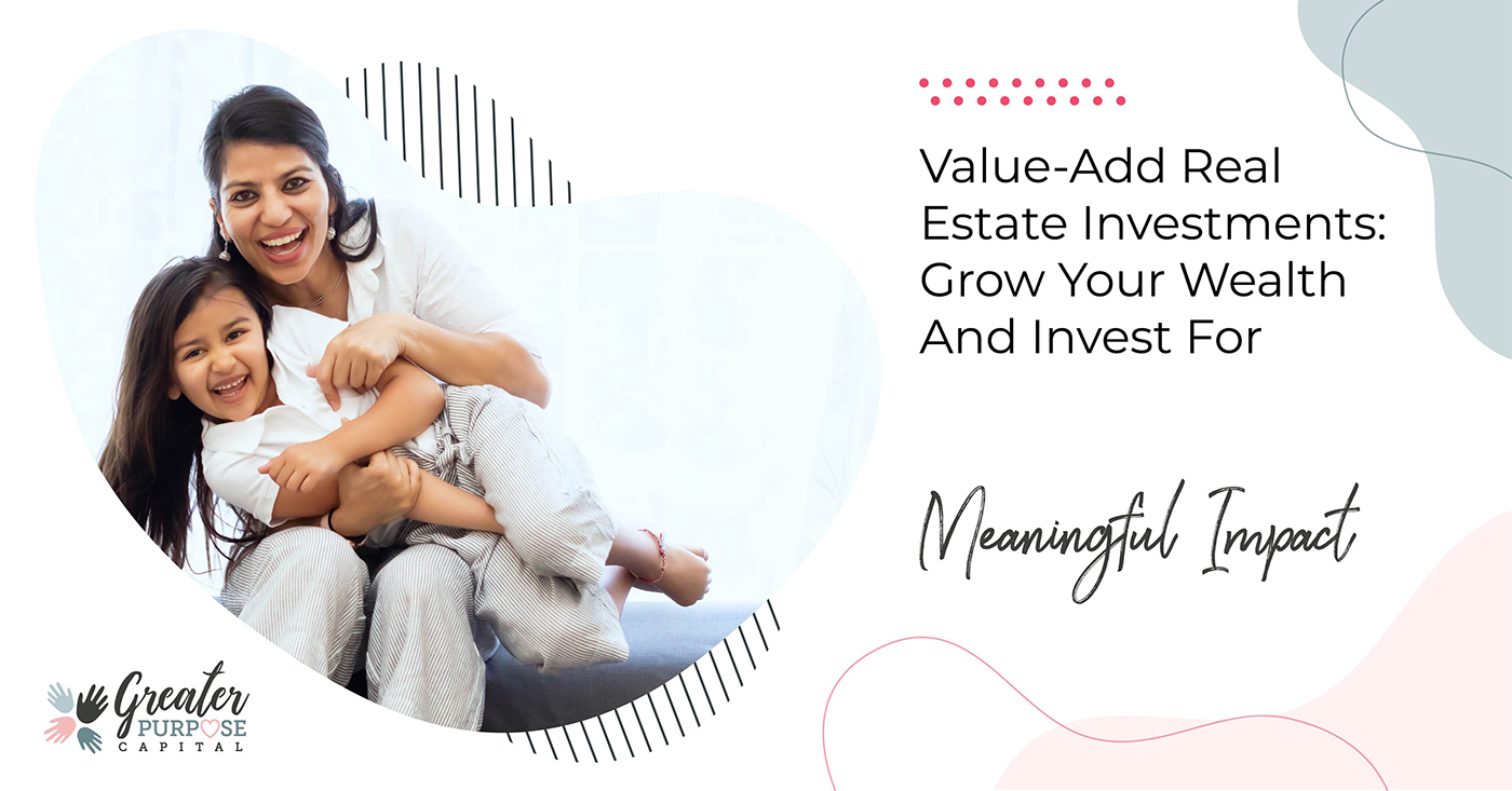 Value-Add Real Estate Investments: Grow Your Wealth And Invest For Meaningful Impact
